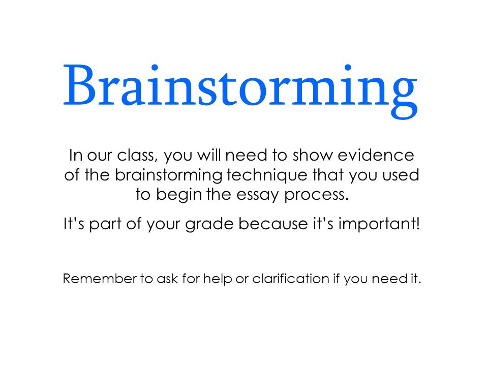 Brainstorming In our class, you will need to show evidence of the brainstorming technique that you used to begin the essay process.