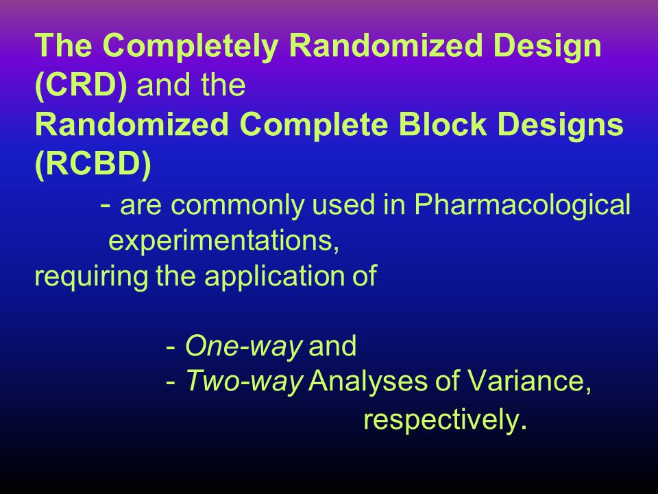 The Completely Randomized Design (CRD) and the Randomized Complete Block Designs (RCBD) - are commonly used in Pharmacological experimentations, requiring the application of - One-way and - Two-way Analyses of Variance, respectively.