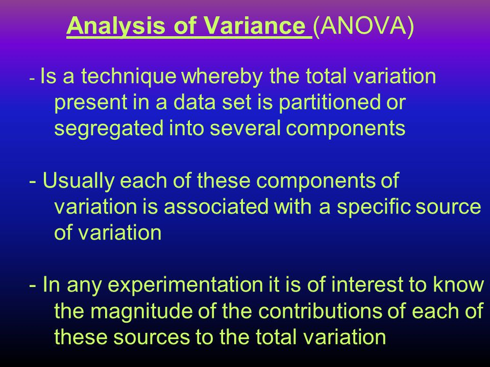 Analysis of Variance (ANOVA) - Is a technique whereby the total variation present in a data set is partitioned or segregated into several components - Usually each of these components of variation is associated with a specific source of variation - In any experimentation it is of interest to know the magnitude of the contributions of each of these sources to the total variation
