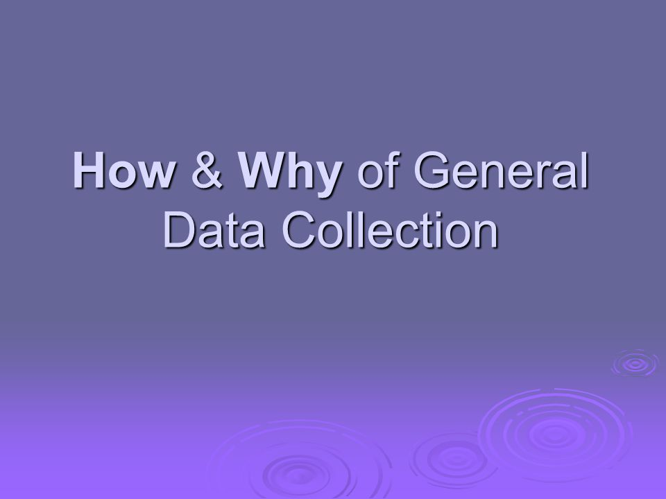 How & Why of General Data Collection