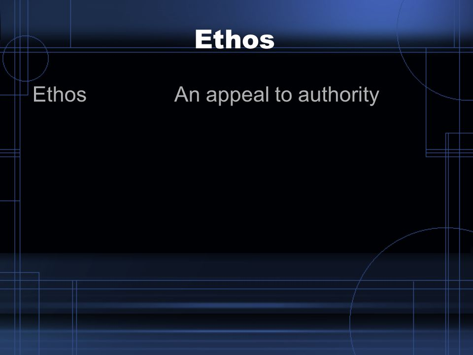 Ethos Ethos An appeal to authority