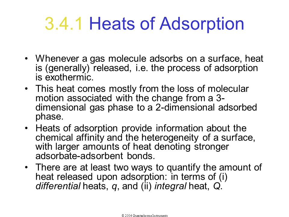 3.4.1 Heats of Adsorption Whenever a gas molecule adsorbs on a surface, heat is (generally) released, i.e. the process of adsorption is exothermic.
