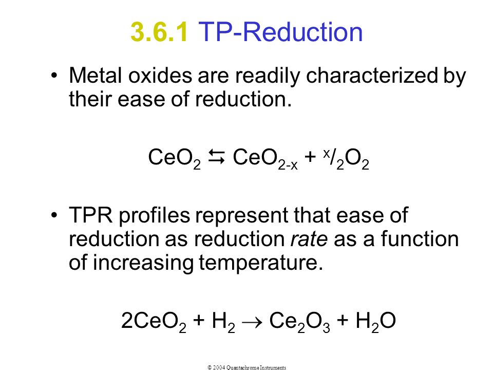 3.6.1 TP-Reduction Metal oxides are readily characterized by their ease of reduction. CeO2  CeO2-x + x/2O2.