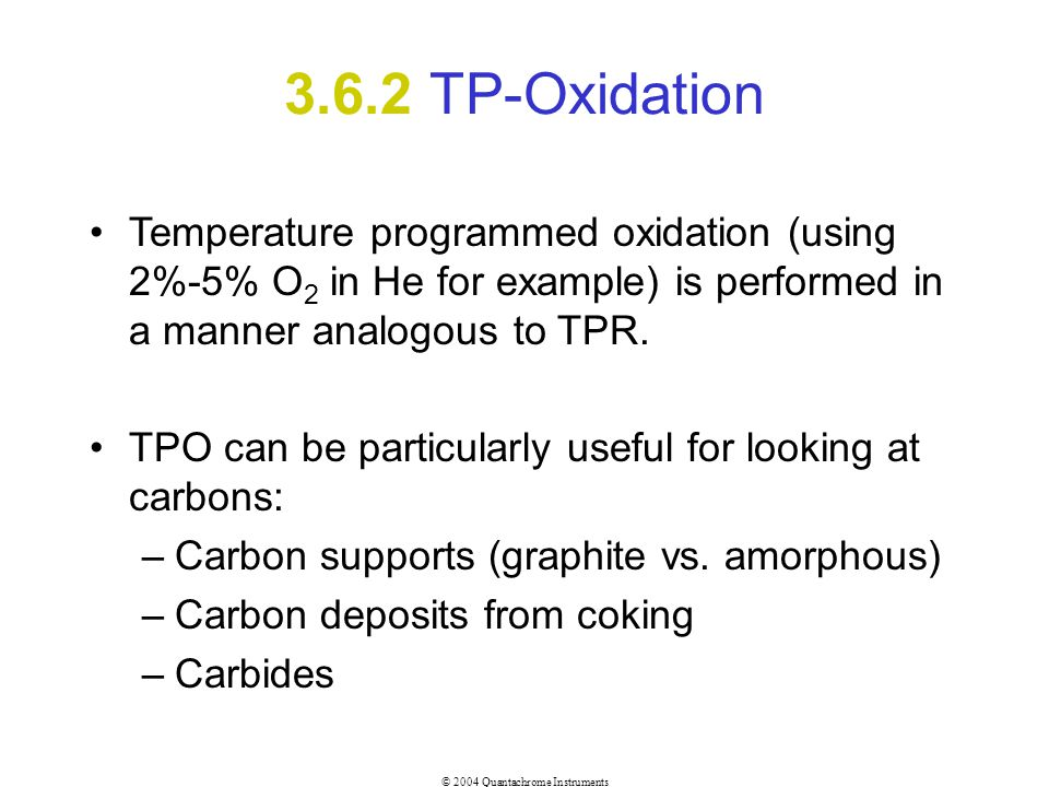 3.6.2 TP-Oxidation Temperature programmed oxidation (using 2%-5% O2 in He for example) is performed in a manner analogous to TPR.