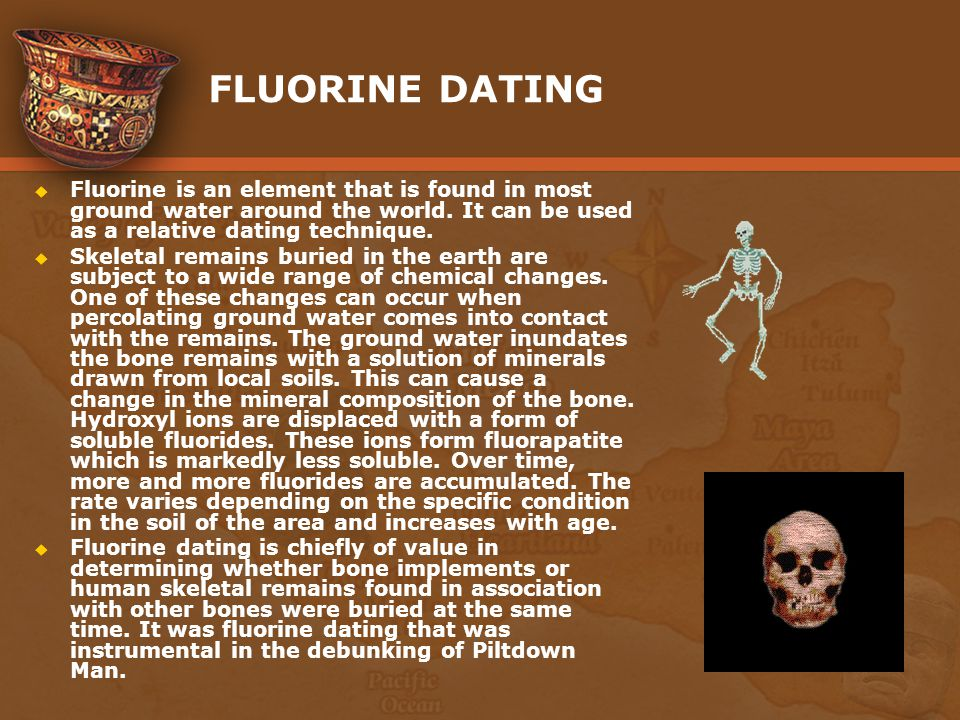 FLUORINE DATING Fluorine is an element that is found in most ground water around the world. It can be used as a relative dating technique.