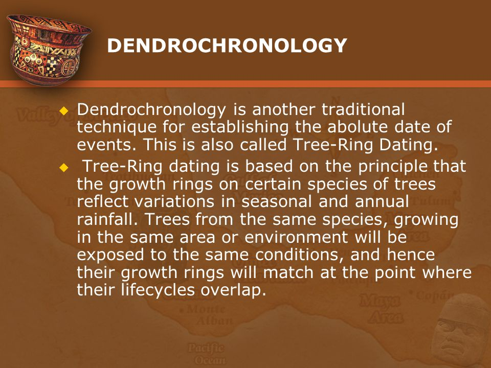 DENDROCHRONOLOGY Dendrochronology is another traditional technique for establishing the abolute date of events. This is also called Tree-Ring Dating.
