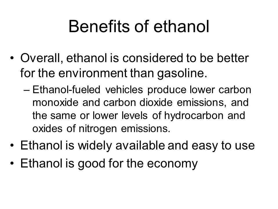 Benefits of ethanol Overall, ethanol is considered to be better for the environment than gasoline.