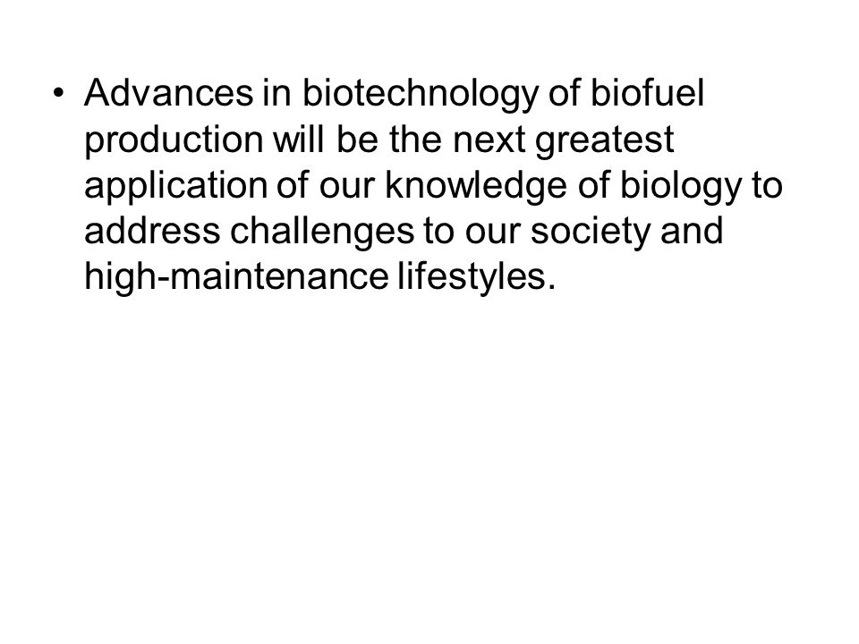 Advances in biotechnology of biofuel production will be the next greatest application of our knowledge of biology to address challenges to our society and high-maintenance lifestyles.