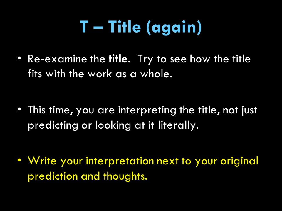 T – Title (again) Re-examine the title. Try to see how the title fits with the work as a whole.
