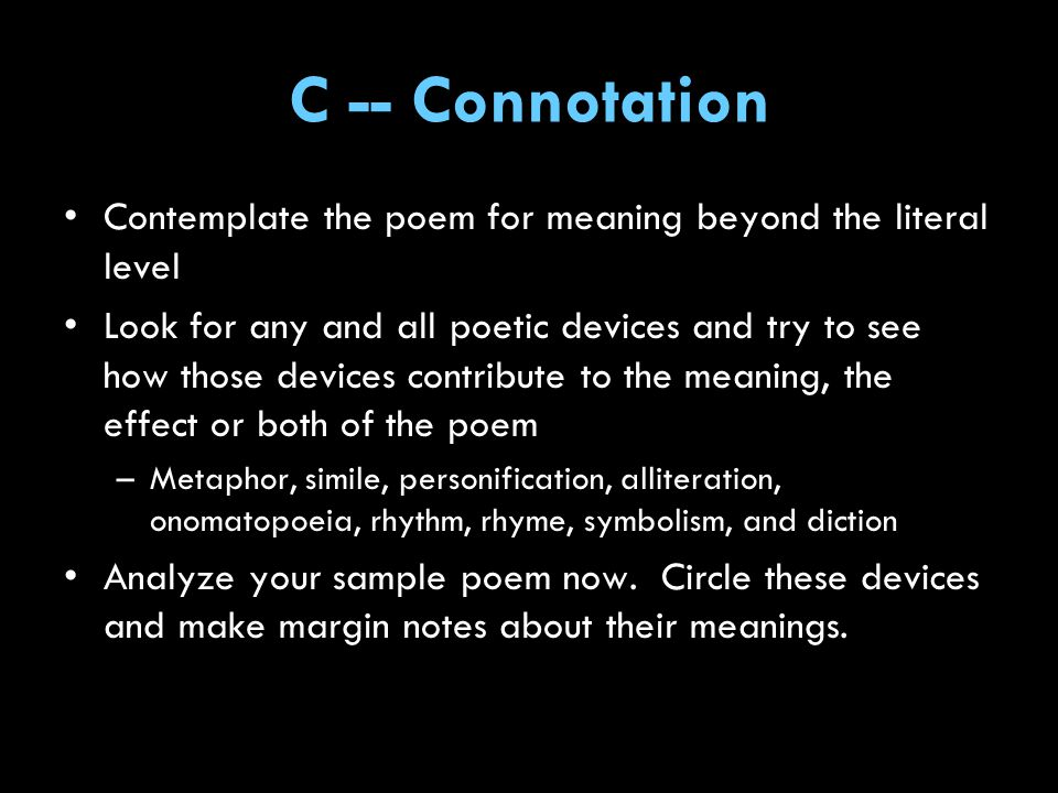 C -- Connotation Contemplate the poem for meaning beyond the literal level.
