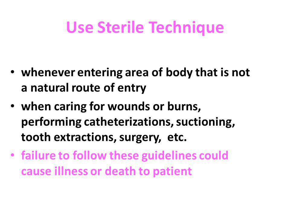 Use Sterile Technique whenever entering area of body that is not a natural route of entry.