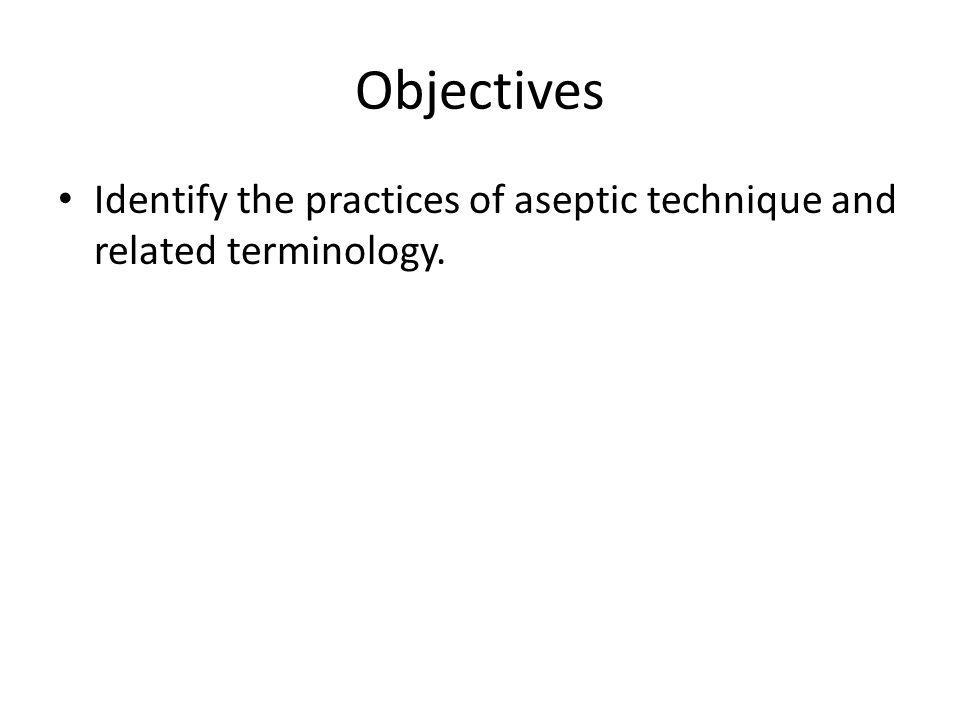 Objectives Identify the practices of aseptic technique and related terminology.