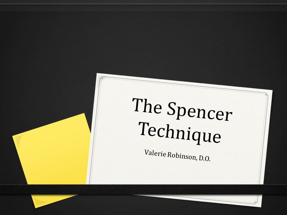 The Spencer Technique Valerie Robinson, D.O.