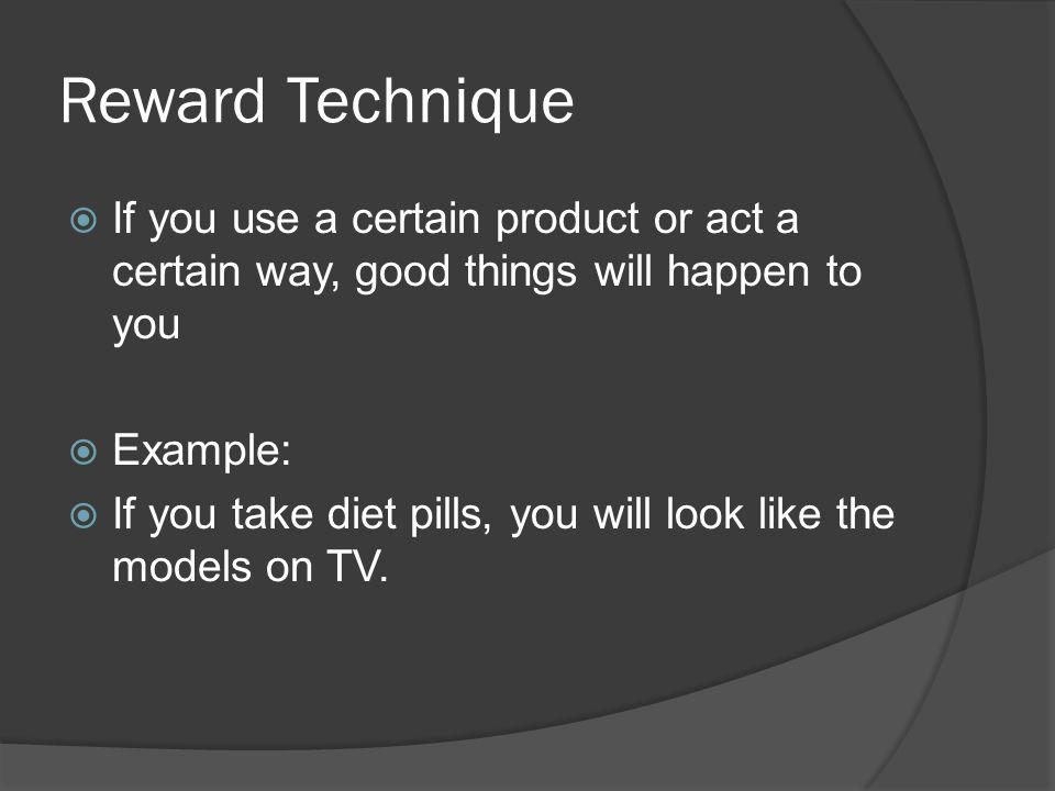 Reward Technique If you use a certain product or act a certain way, good things will happen to you.