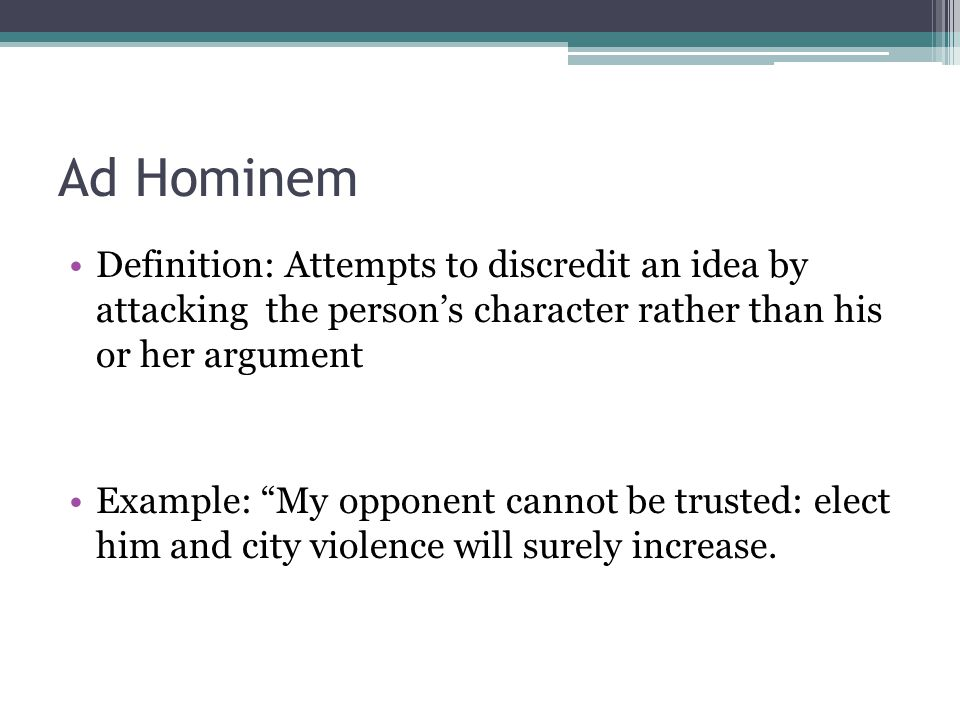 Ad Hominem Definition: Attempts to discredit an idea by attacking the person's character rather than his or her argument.