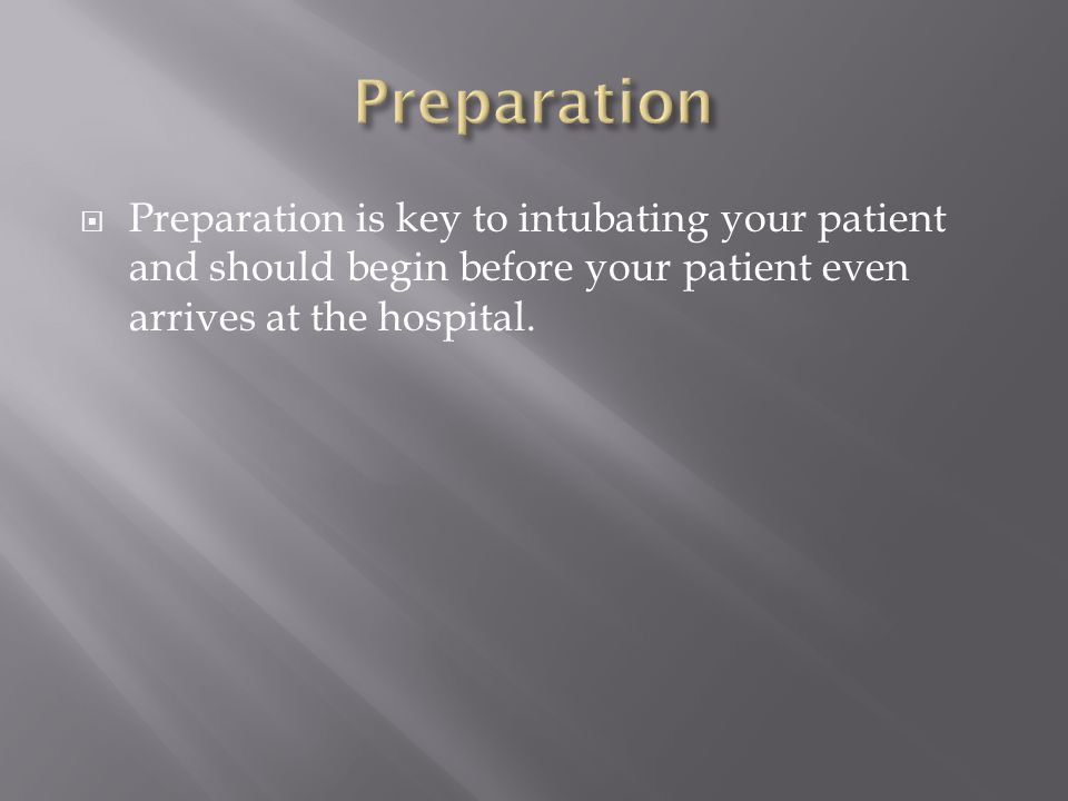 Preparation Preparation is key to intubating your patient and should begin before your patient even arrives at the hospital.