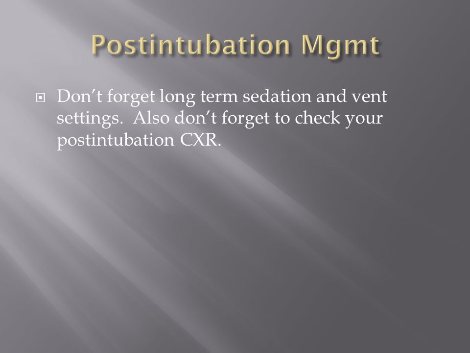 Postintubation Mgmt Don't forget long term sedation and vent settings.