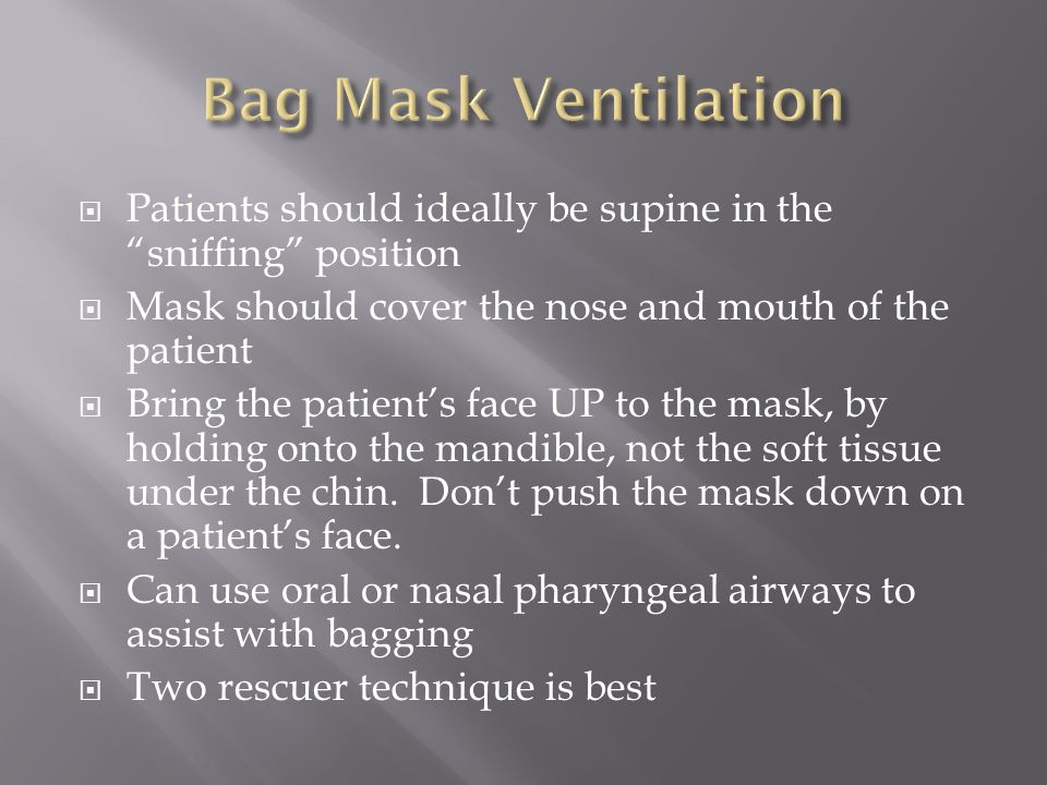 Bag Mask Ventilation Patients should ideally be supine in the sniffing position. Mask should cover the nose and mouth of the patient.