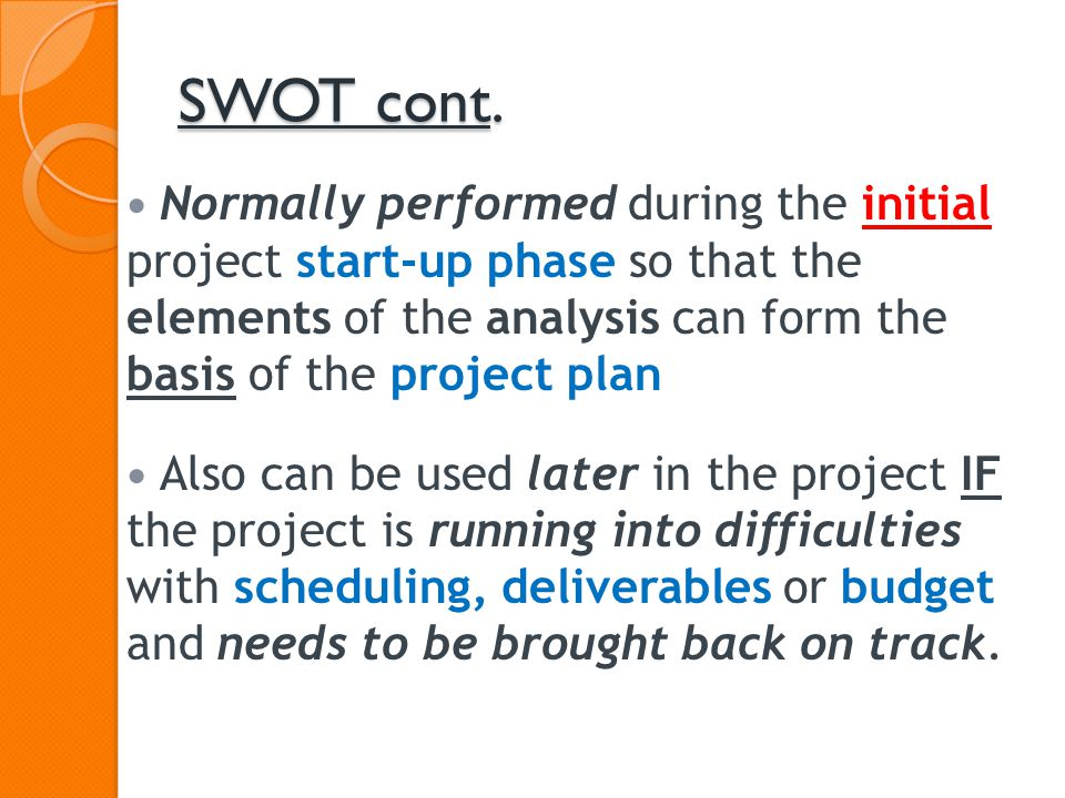 SWOT cont. Normally performed during the initial project start-up phase so that the elements of the analysis can form the basis of the project plan.