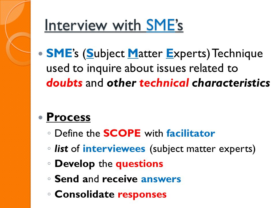 Interview with SME's SME's (Subject Matter Experts) Technique used to inquire about issues related to doubts and other technical characteristics.