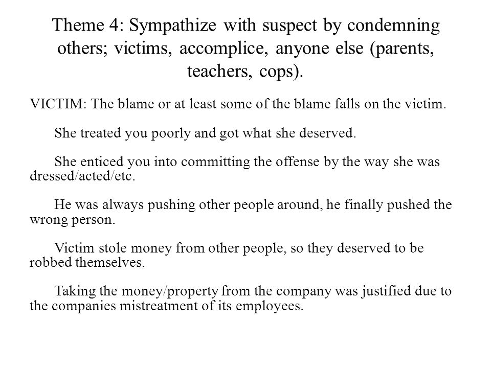 Theme 4: Sympathize with suspect by condemning others; victims, accomplice, anyone else (parents, teachers, cops).