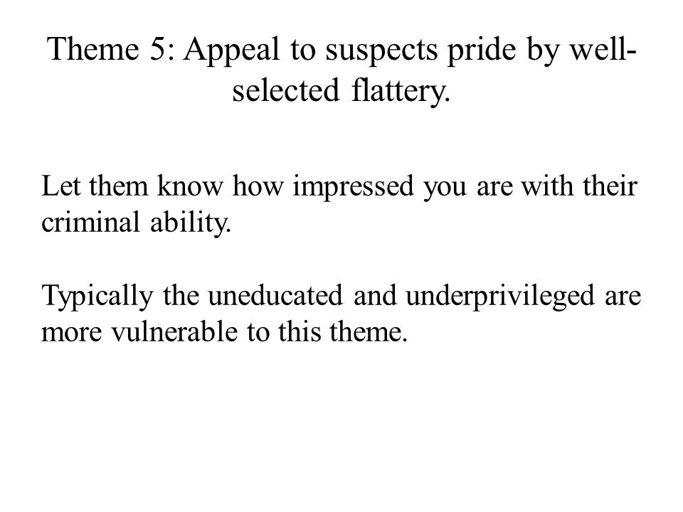 Theme 5: Appeal to suspects pride by well-selected flattery.