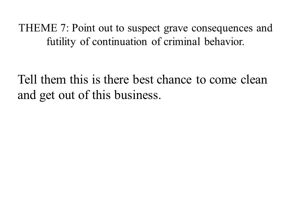 THEME 7: Point out to suspect grave consequences and futility of continuation of criminal behavior.