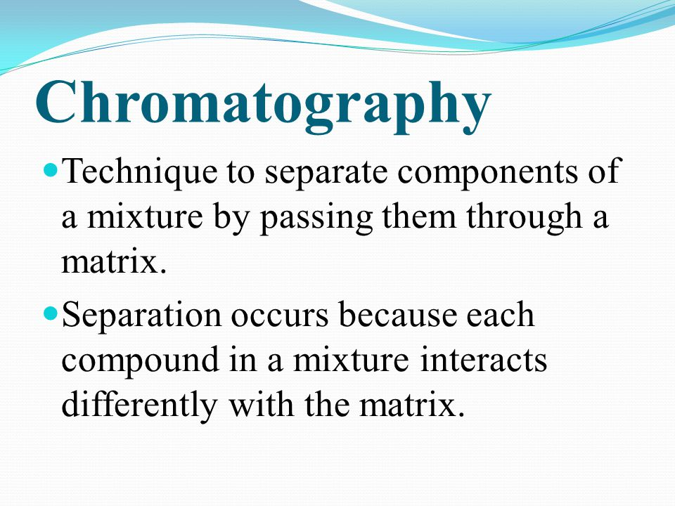 Chromatography Technique to separate components of a mixture by passing them through a matrix.