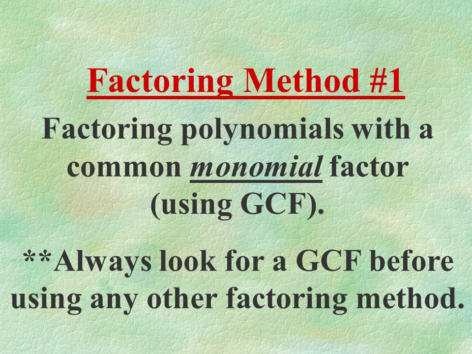 Factoring Method #1 Factoring polynomials with a common monomial factor (using GCF).