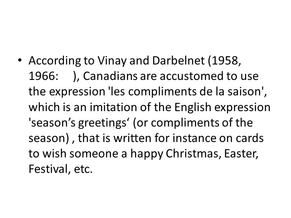 According to Vinay and Darbelnet (1958, 1966: ), Canadians are accustomed to use the expression les compliments de la saison , which is an imitation of the English expression season's greetings' (or compliments of the season) , that is written for instance on cards to wish someone a happy Christmas, Easter, Festival, etc.