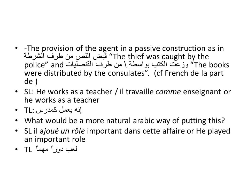 -The provision of the agent in a passive construction as in قبض اللص من طرف الشرطة The thief was caught by the police and وزعت الكتب بواسطة \ من طرف القنصليات The books were distributed by the consulates . (cf French de la part de )