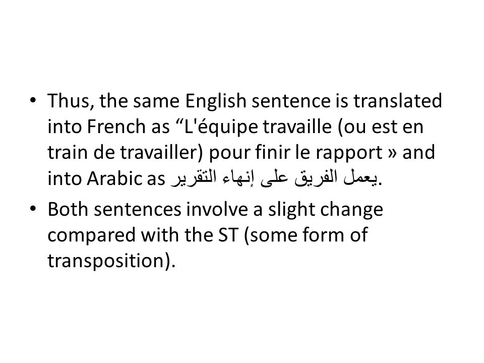 Thus, the same English sentence is translated into French as L équipe travaille (ou est en train de travailler) pour finir le rapport » and into Arabic as يعمل الفريق على إنهاء التقرير.