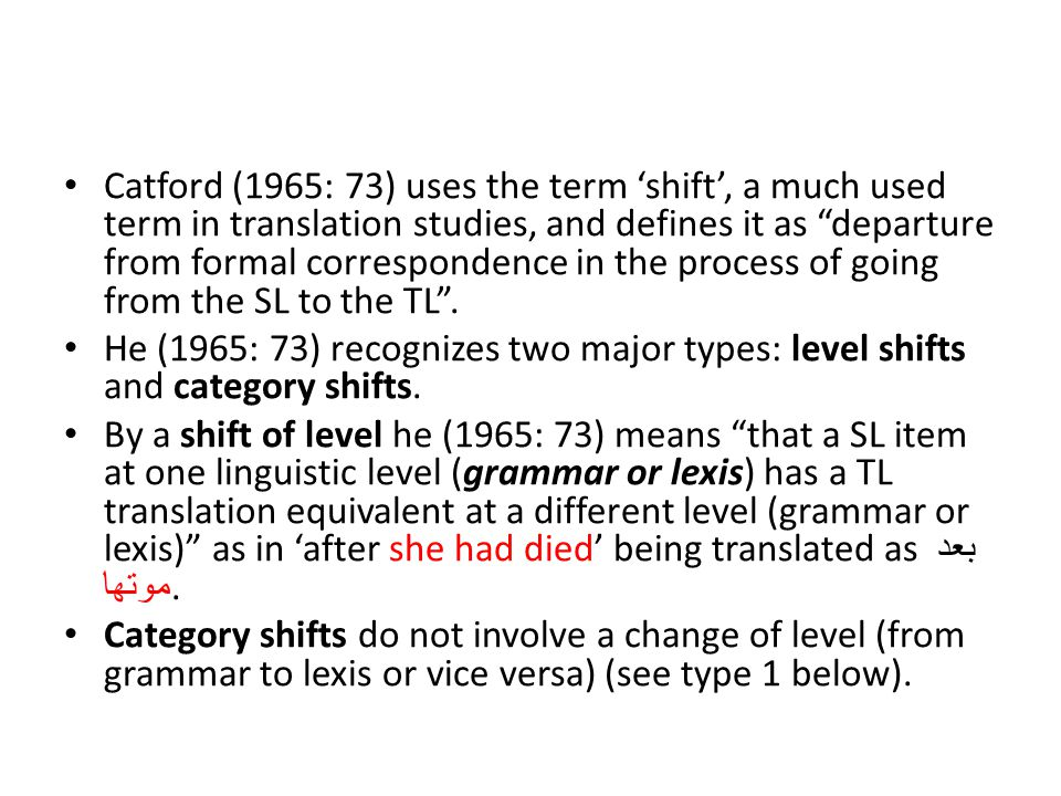 Catford (1965: 73) uses the term 'shift', a much used term in translation studies, and defines it as departure from formal correspondence in the process of going from the SL to the TL .
