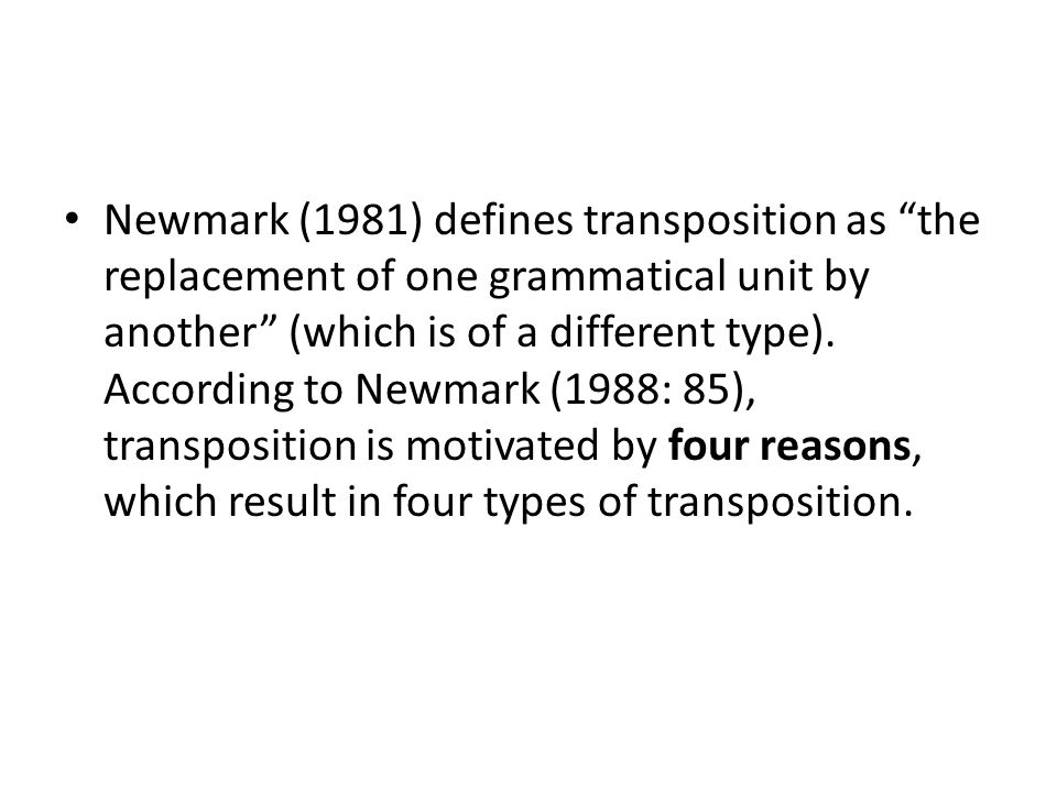 Newmark (1981) defines transposition as the replacement of one grammatical unit by another (which is of a different type).