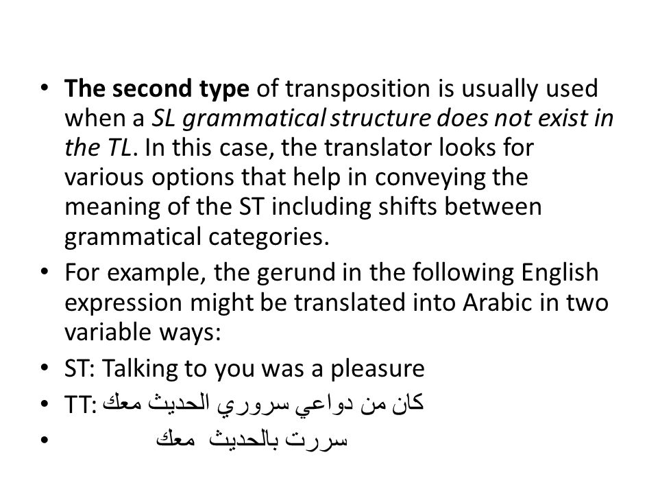 The second type of transposition is usually used when a SL grammatical structure does not exist in the TL. In this case, the translator looks for various options that help in conveying the meaning of the ST including shifts between grammatical categories.