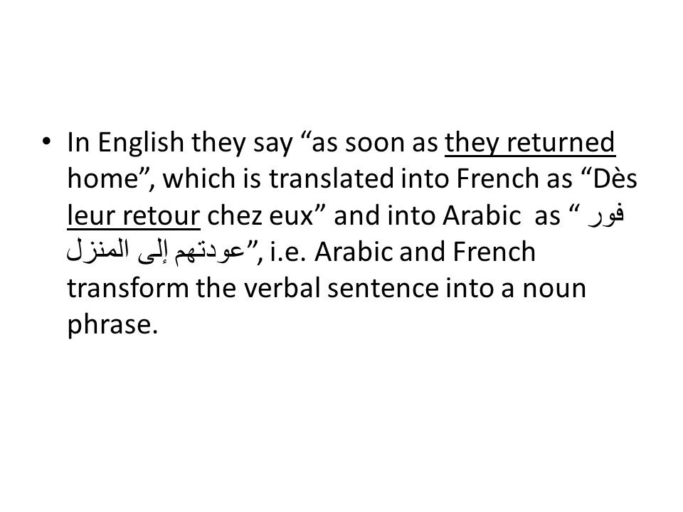 In English they say as soon as they returned home , which is translated into French as Dès leur retour chez eux and into Arabic as فور عودتهم إلى المنزل , i.e.