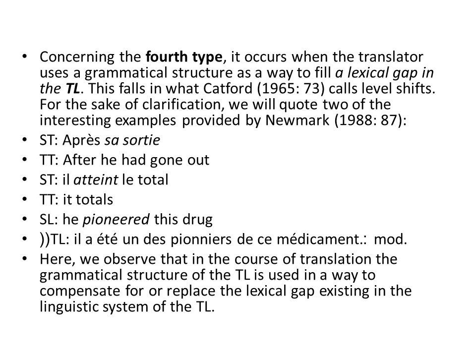 Concerning the fourth type, it occurs when the translator uses a grammatical structure as a way to fill a lexical gap in the TL. This falls in what Catford (1965: 73) calls level shifts. For the sake of clarification, we will quote two of the interesting examples provided by Newmark (1988: 87):