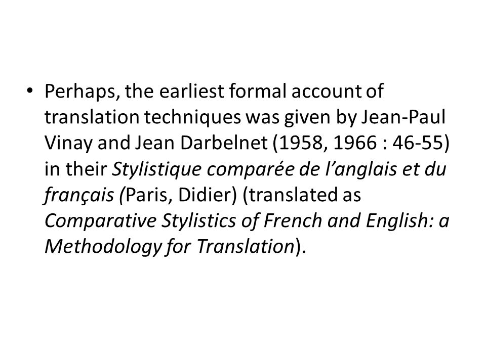 Perhaps, the earliest formal account of translation techniques was given by Jean-Paul Vinay and Jean Darbelnet (1958, 1966 : 46-55) in their Stylistique comparée de l'anglais et du français (Paris, Didier) (translated as Comparative Stylistics of French and English: a Methodology for Translation).