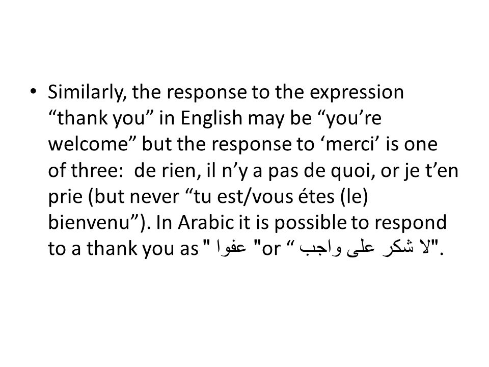 Similarly, the response to the expression thank you in English may be you're welcome but the response to 'merci' is one of three: de rien, il n'y a pas de quoi, or je t'en prie (but never tu est/vous étes (le) bienvenu ).