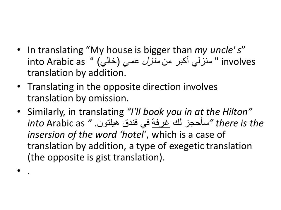In translating My house is bigger than my uncle s into Arabic as منزلي أكبر من منزل عمي (خالي) involves translation by addition.