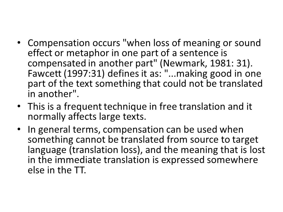 Compensation occurs when loss of meaning or sound effect or metaphor in one part of a sentence is compensated in another part (Newmark, 1981: 31). Fawcett (1997:31) defines it as: ...making good in one part of the text something that could not be translated in another .