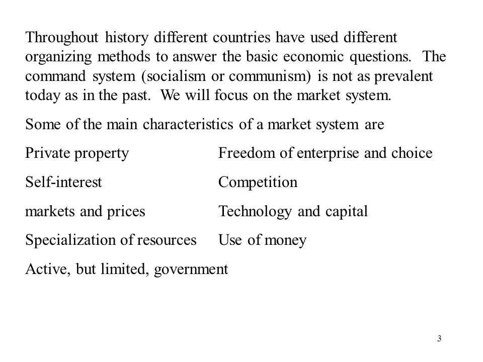 Throughout history different countries have used different organizing methods to answer the basic economic questions. The command system (socialism or communism) is not as prevalent today as in the past. We will focus on the market system.