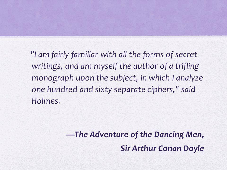I am fairly familiar with all the forms of secret writings, and am myself the author of a trifling monograph upon the subject, in which I analyze one hundred and sixty separate ciphers, said Holmes. —The Adventure of the Dancing Men, Sir Arthur Conan Doyle