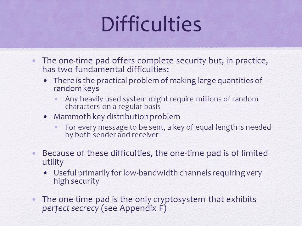 Difficulties The one-time pad offers complete security but, in practice, has two fundamental difficulties: