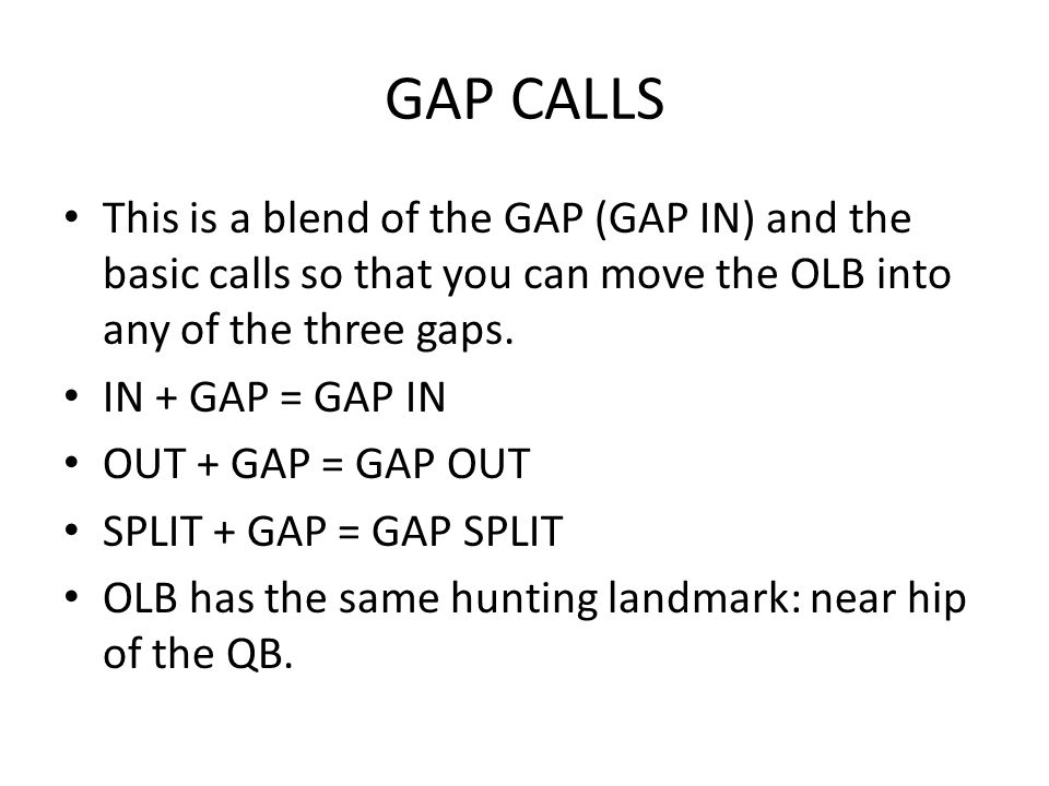 GAP CALLS This is a blend of the GAP (GAP IN) and the basic calls so that you can move the OLB into any of the three gaps.