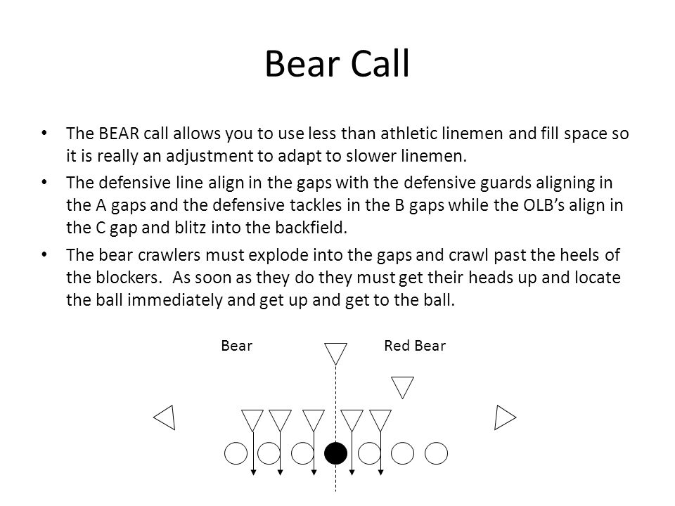 Bear Call The BEAR call allows you to use less than athletic linemen and fill space so it is really an adjustment to adapt to slower linemen.