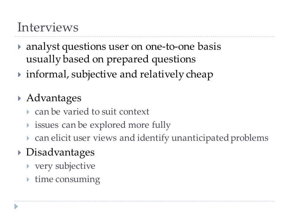 Interviews analyst questions user on one-to-one basis usually based on prepared questions. informal, subjective and relatively cheap.