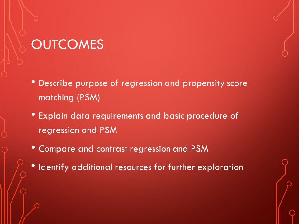 Outcomes Describe purpose of regression and propensity score matching (PSM) Explain data requirements and basic procedure of regression and PSM.
