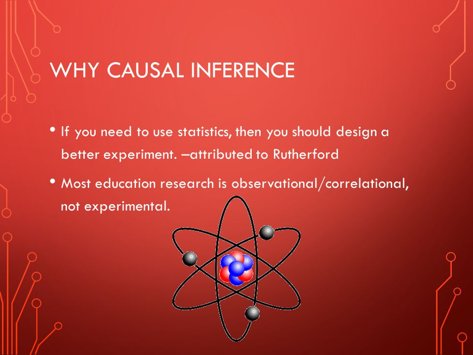 Why causal inference If you need to use statistics, then you should design a better experiment. –attributed to Rutherford.