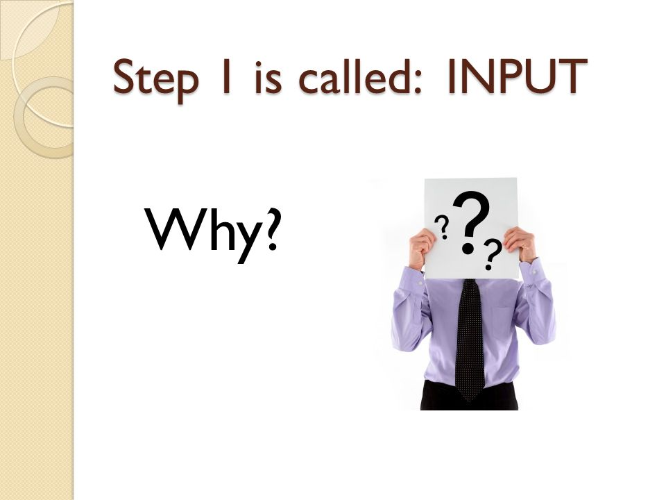 Step 1 is called: INPUT Why